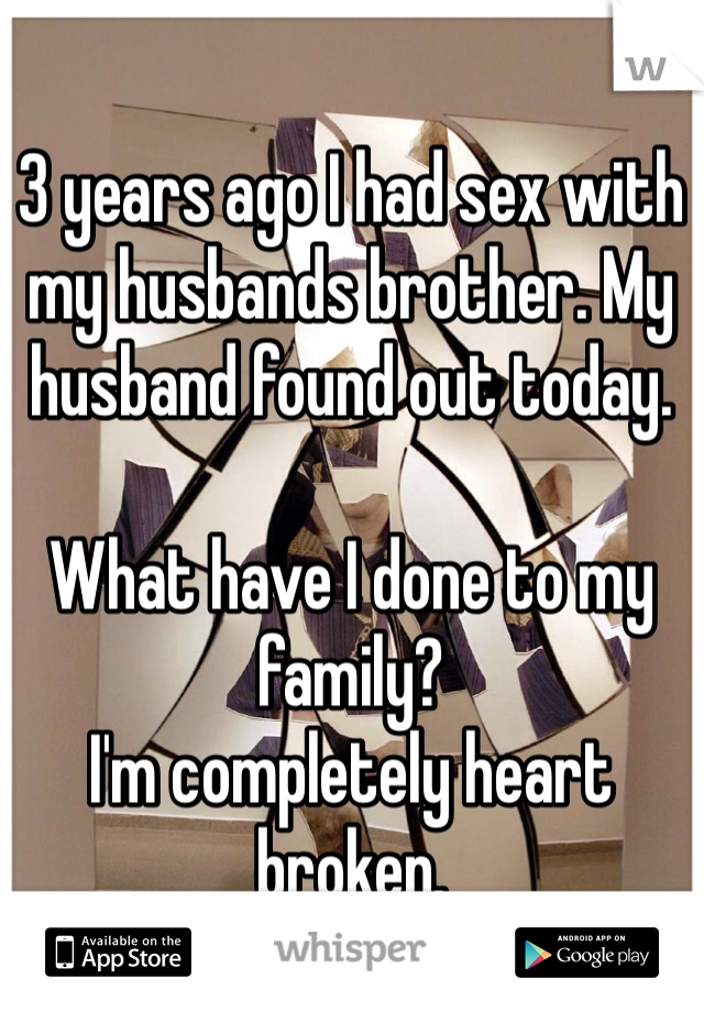 3 years ago I had sex with my husbands brother. My husband found out today.   What have I done to my family? I'm completely heart broken.
