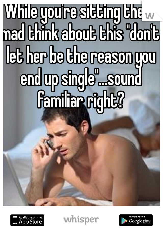 """While you're sitting there mad think about this """"don't let her be the reason you end up single""""...sound familiar right?"""