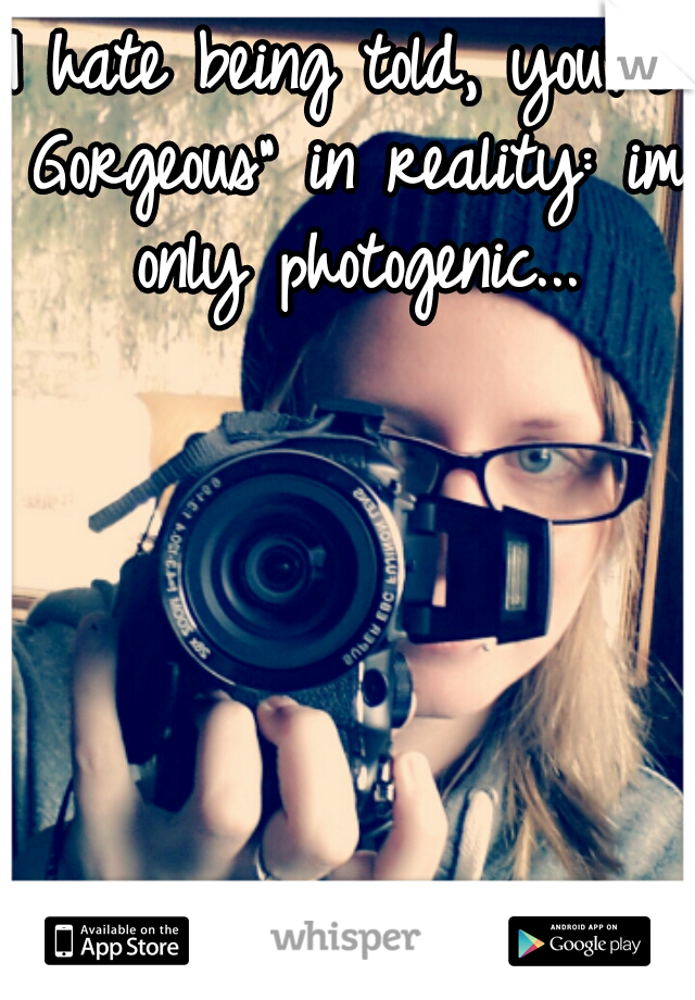 "I hate being told, you're Gorgeous"" in reality: im only photogenic..."