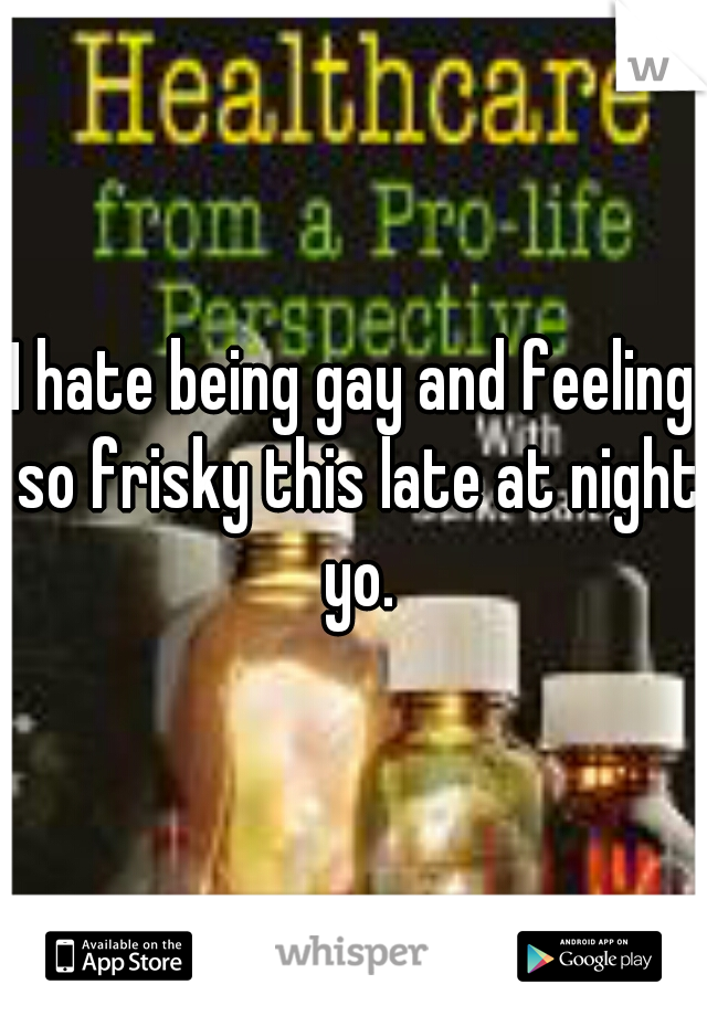 I hate being gay and feeling so frisky this late at night yo.