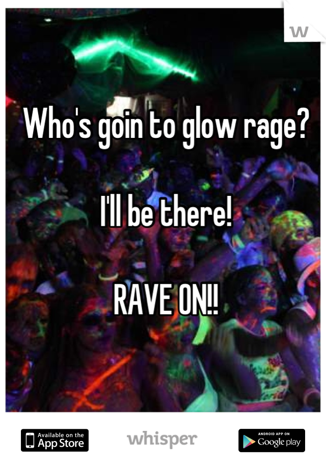 Who's goin to glow rage?   I'll be there!  RAVE ON!!