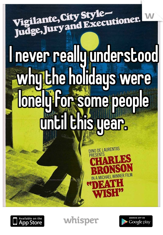 I never really understood why the holidays were lonely for some people until this year.