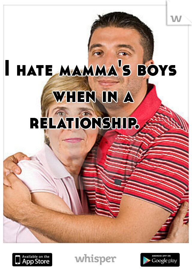 I hate mamma's boys when in a relationship.