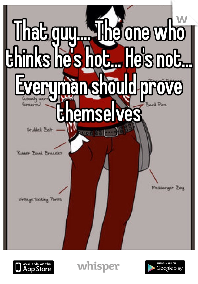 That guy.... The one who thinks he's hot... He's not... Everyman should prove themselves