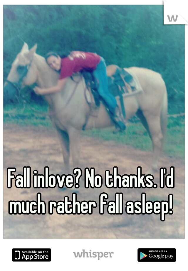 Fall inlove? No thanks. I'd much rather fall asleep!