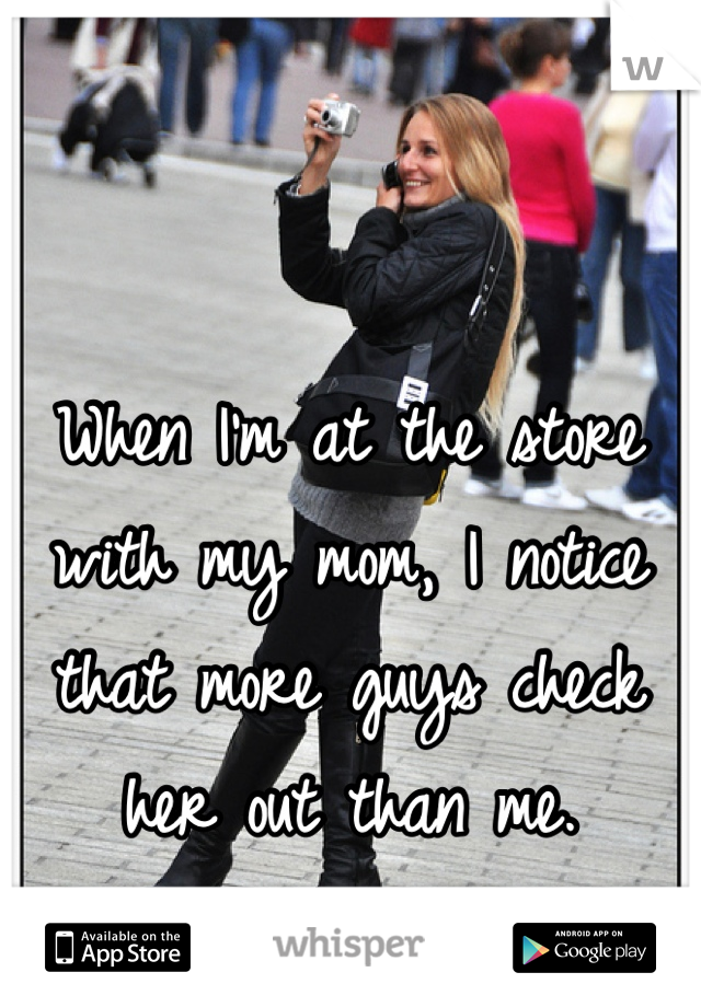 When I'm at the store with my mom, I notice that more guys check her out than me.
