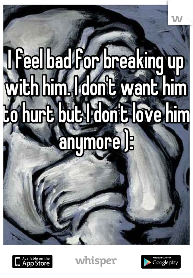 I feel bad for breaking up with him. I don't want him to hurt but I don't love him anymore ):
