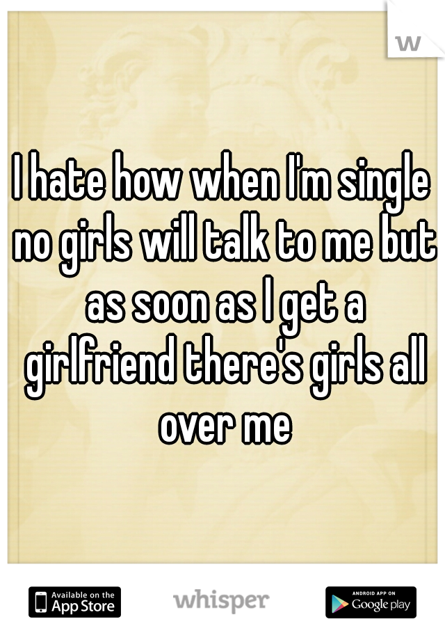 I hate how when I'm single no girls will talk to me but as soon as I get a girlfriend there's girls all over me