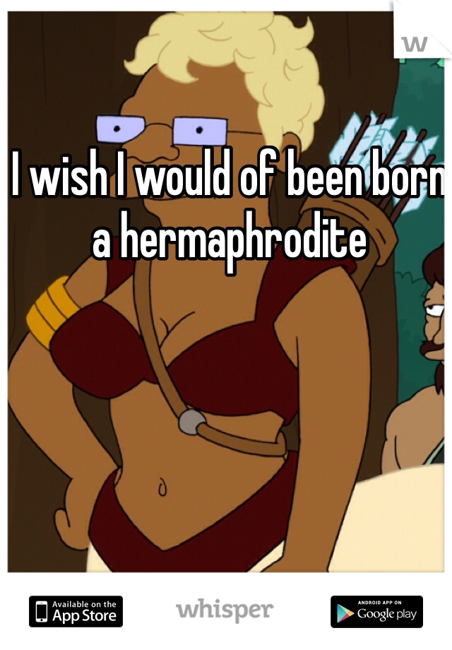 I wish I would of been born a hermaphrodite
