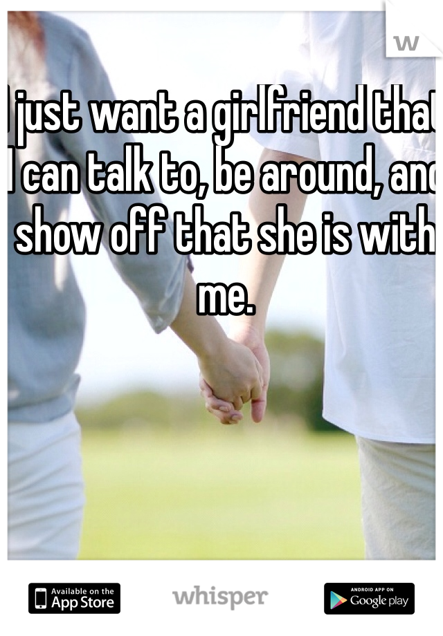 I just want a girlfriend that I can talk to, be around, and show off that she is with me.