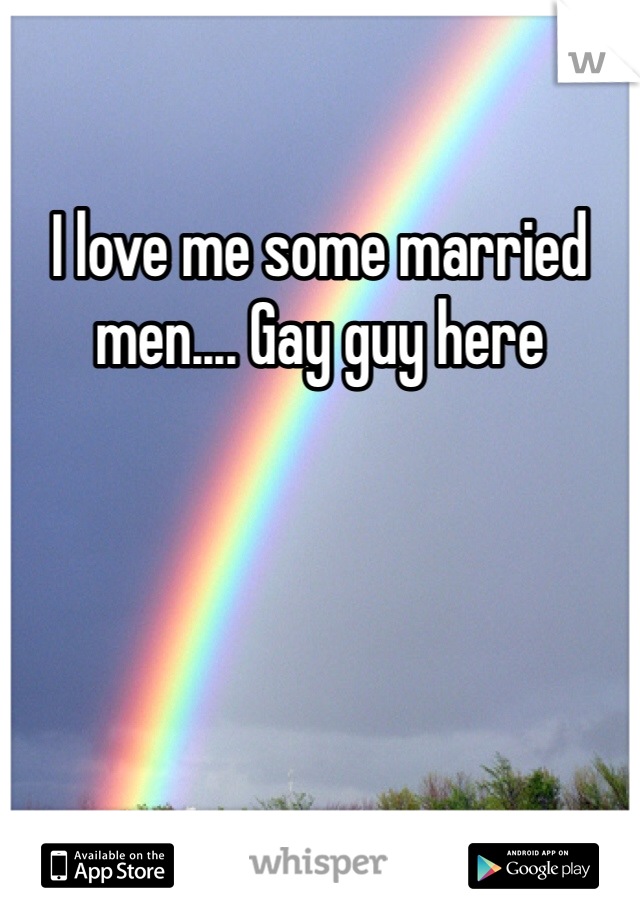I love me some married men.... Gay guy here
