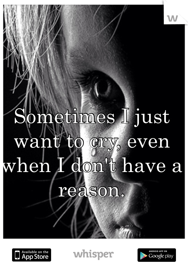 Sometimes I just want to cry, even when I don't have a reason.
