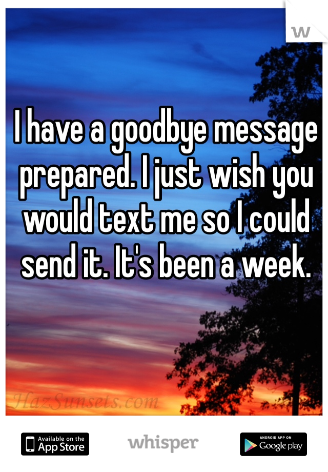 I have a goodbye message prepared. I just wish you would text me so I could send it. It's been a week.