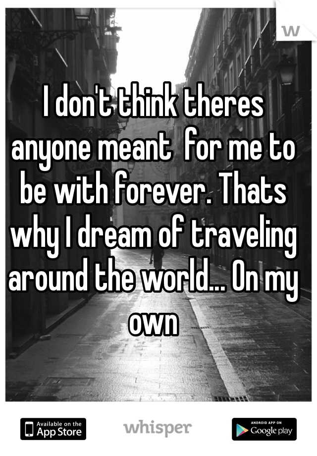 I don't think theres anyone meant  for me to be with forever. Thats why I dream of traveling around the world... On my own