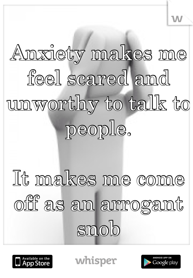 Anxiety makes me feel scared and unworthy to talk to people.  It makes me come off as an arrogant snob