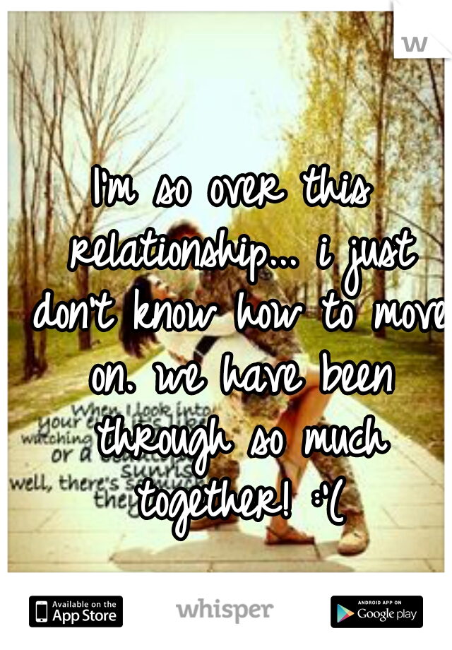 I'm so over this relationship... i just don't know how to move on. we have been through so much together! :'(