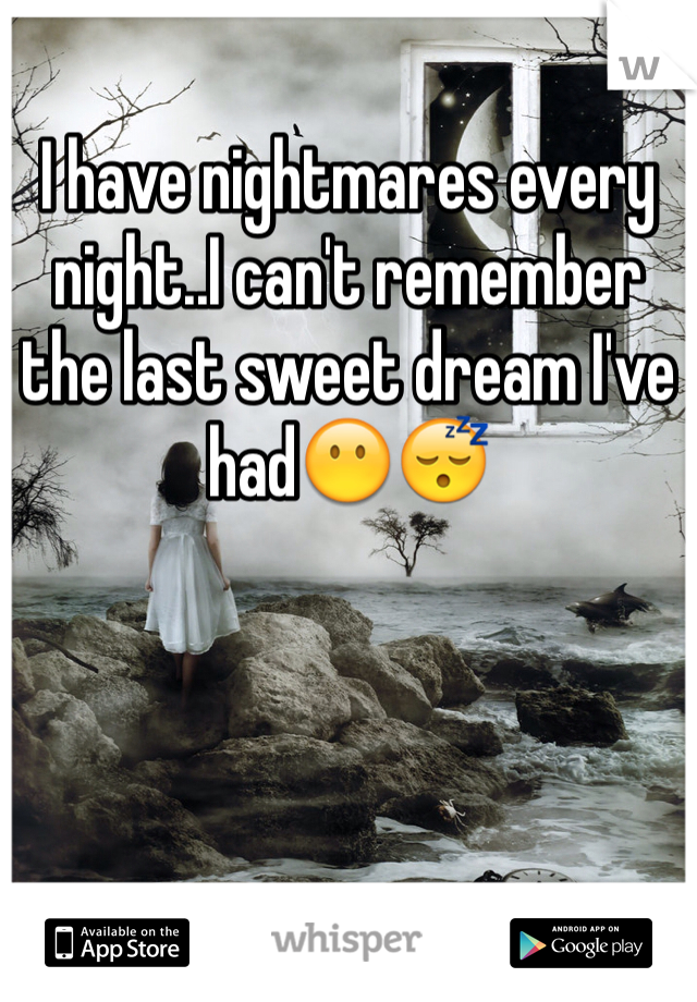 I have nightmares every night..I can't remember the last sweet dream I've had😶😴
