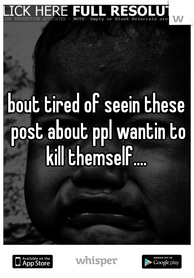 bout tired of seein these post about ppl wantin to kill themself....