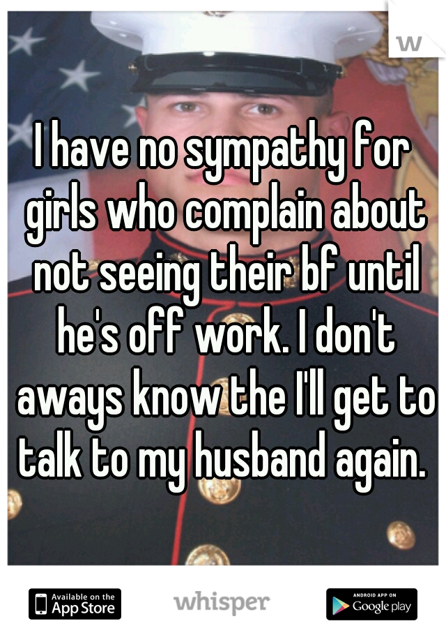 I have no sympathy for girls who complain about not seeing their bf until he's off work. I don't aways know the I'll get to talk to my husband again.
