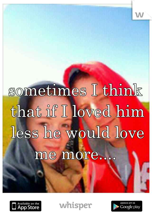 sometimes I think that if I loved him less he would love me more....