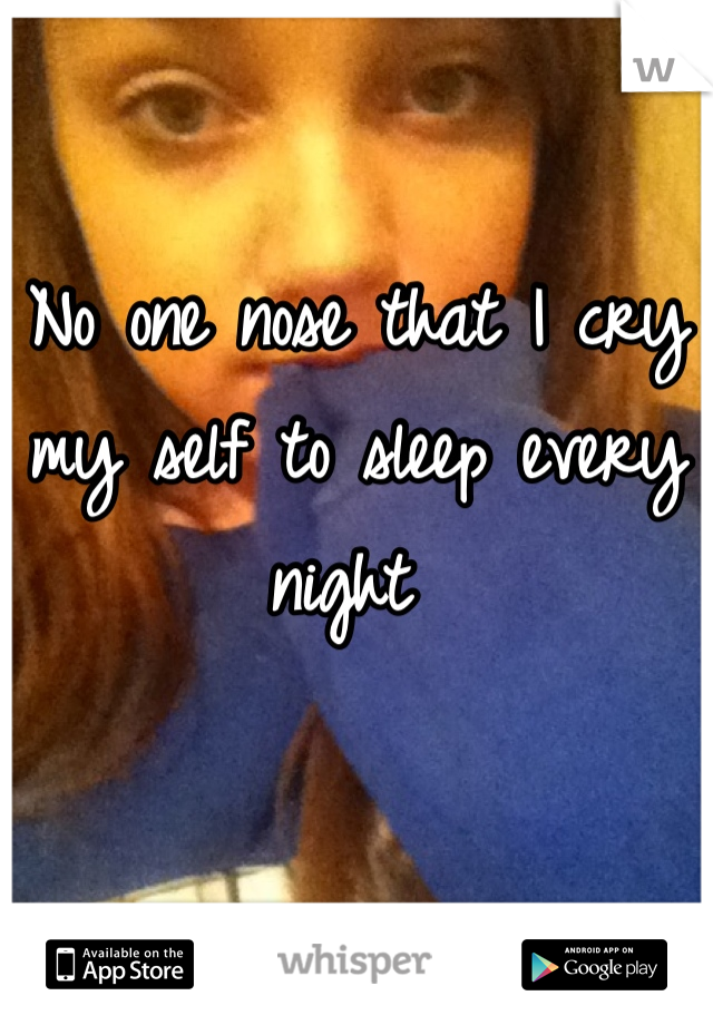 No one nose that I cry my self to sleep every night