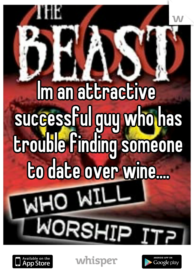 Im an attractive successful guy who has trouble finding someone to date over wine....
