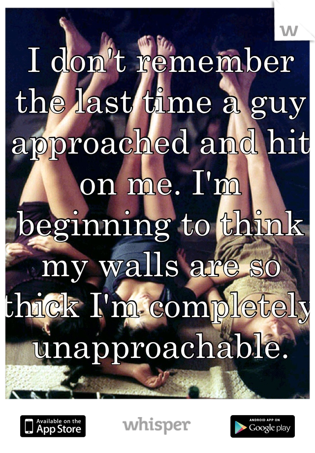 I don't remember the last time a guy approached and hit on me. I'm beginning to think my walls are so thick I'm completely unapproachable.