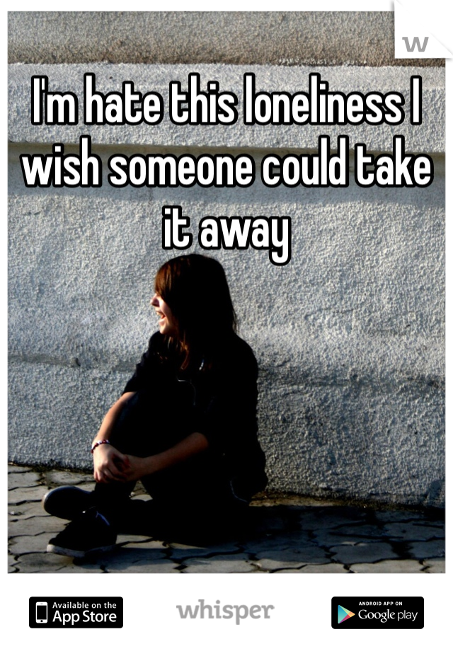I'm hate this loneliness I wish someone could take it away