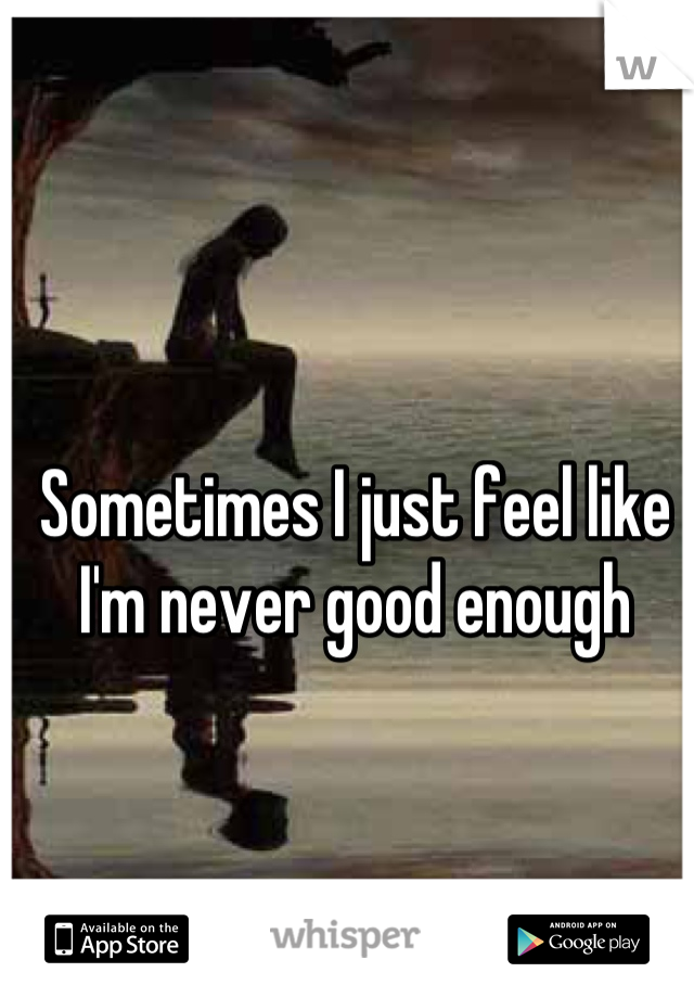Sometimes I just feel like I'm never good enough