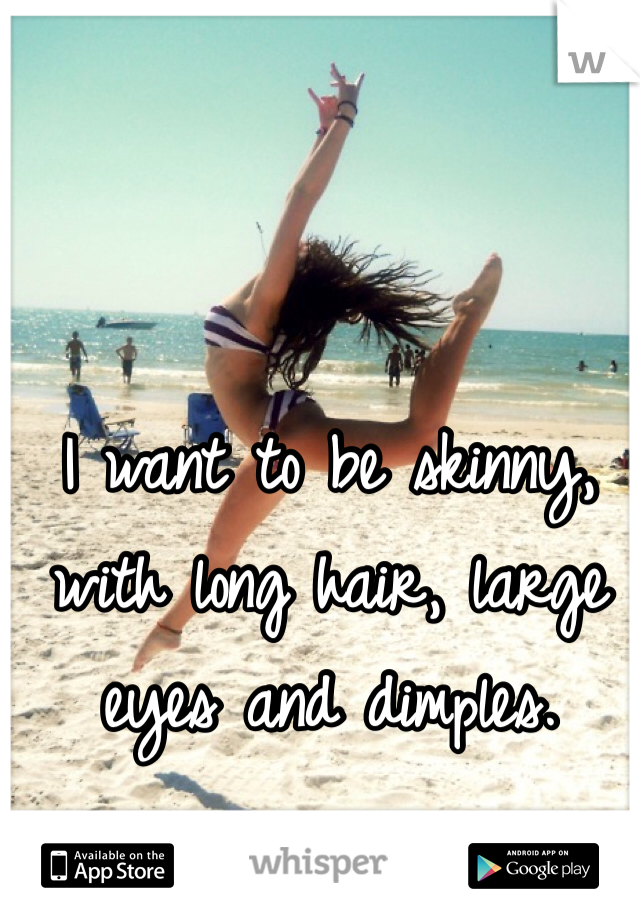 I want to be skinny, with long hair, large eyes and dimples.