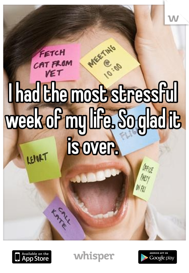 I had the most stressful week of my life. So glad it is over.