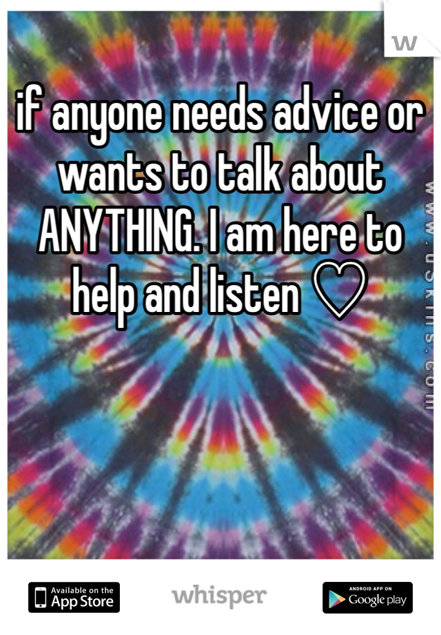 if anyone needs advice or wants to talk about ANYTHING. I am here to help and listen ♡