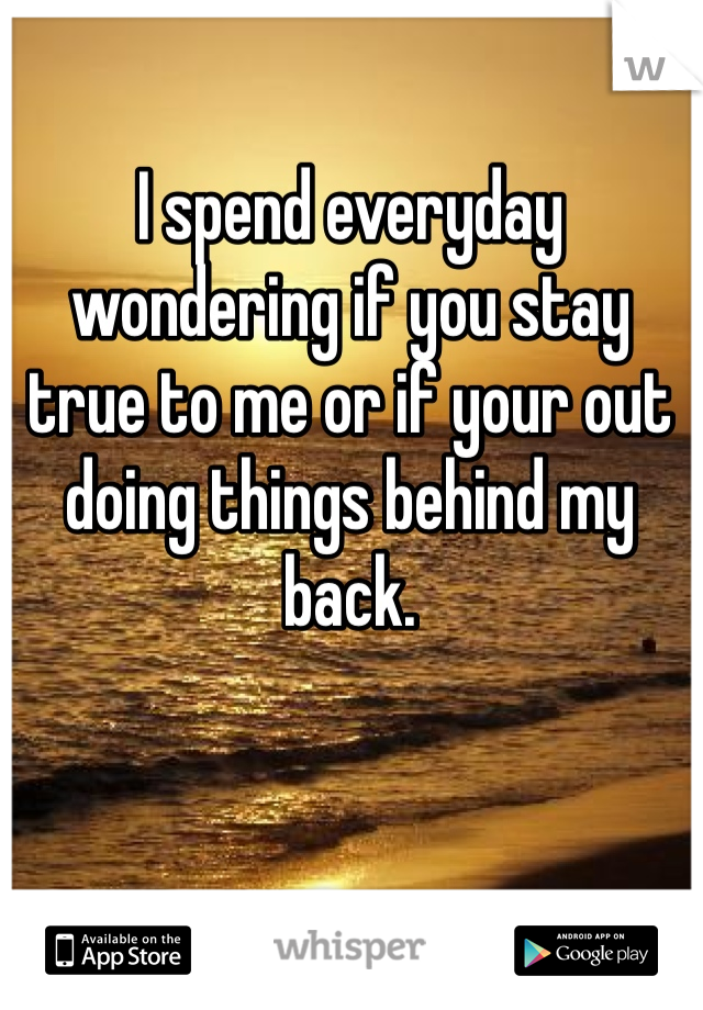 I spend everyday wondering if you stay true to me or if your out doing things behind my back.
