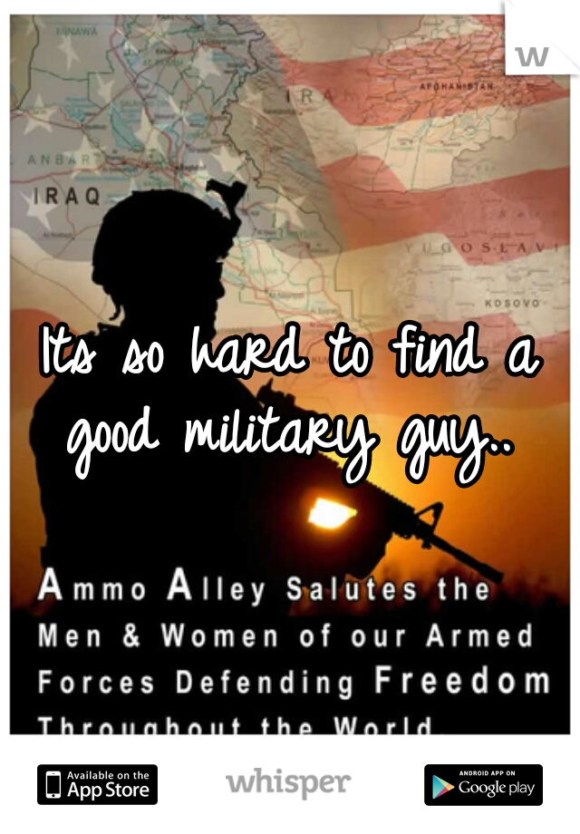 Its so hard to find a good military guy..