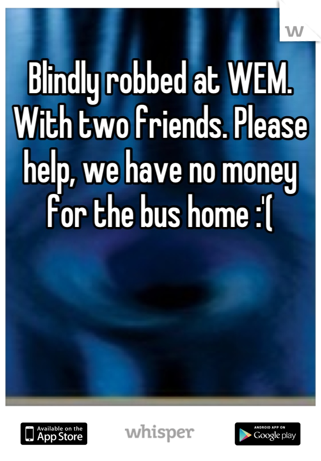 Blindly robbed at WEM. With two friends. Please help, we have no money for the bus home :'(