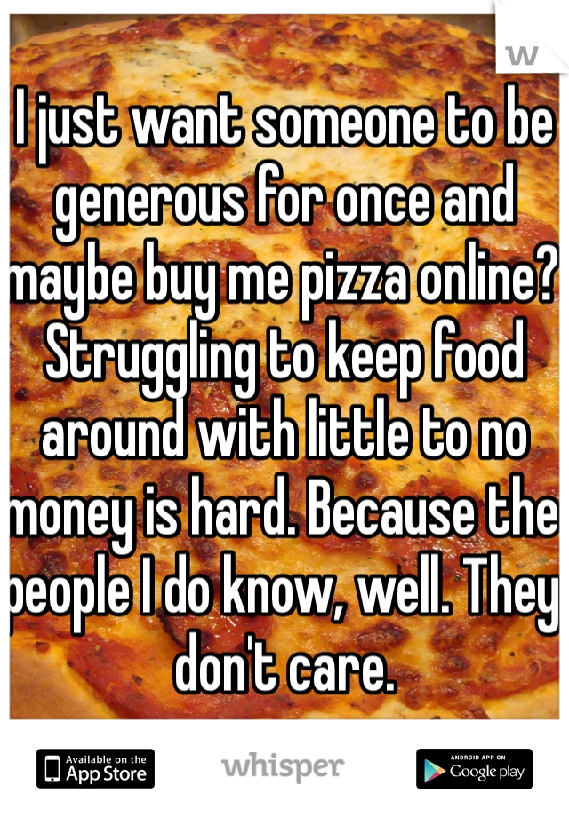 I just want someone to be generous for once and maybe buy me pizza online? Struggling to keep food around with little to no money is hard. Because the people I do know, well. They don't care.