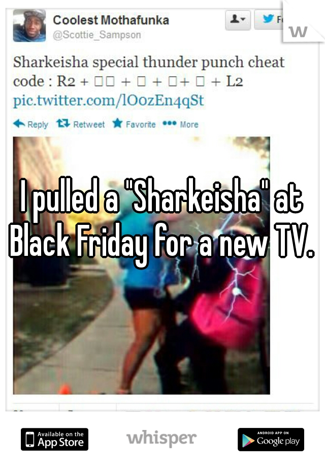 "I pulled a ""Sharkeisha"" at Black Friday for a new TV."
