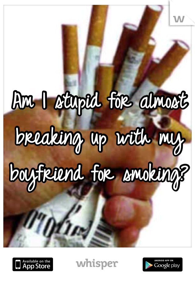 Am I stupid for almost breaking up with my boyfriend for smoking?