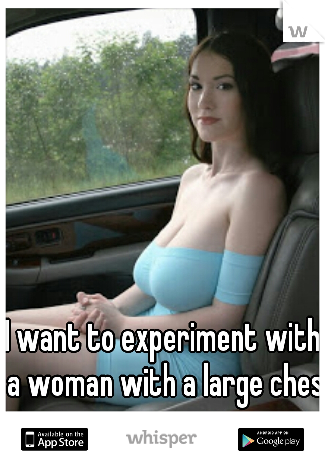 I want to experiment with a woman with a large chest