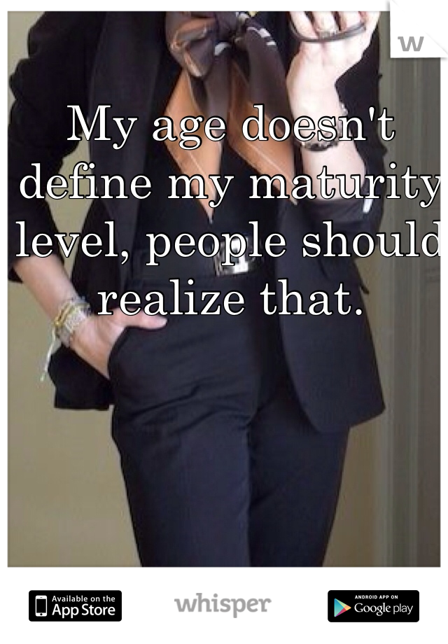 My age doesn't define my maturity level, people should realize that.