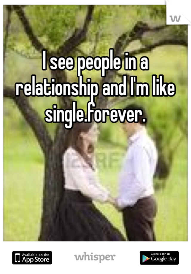 I see people in a relationship and I'm like single.forever.