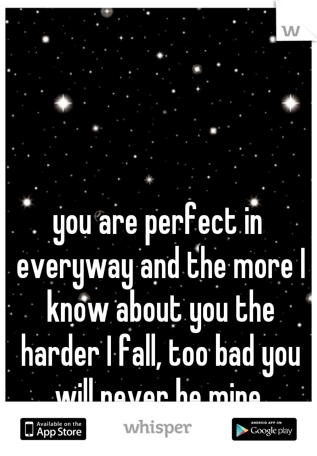 you are perfect in everyway and the more I know about you the harder I fall, too bad you will never be mine.