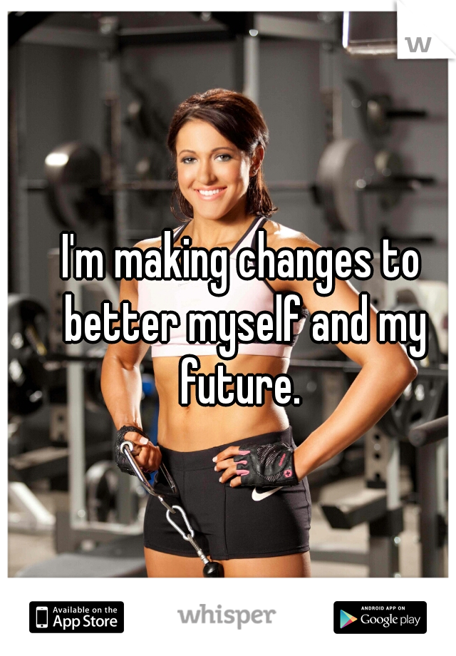 I'm making changes to better myself and my future.