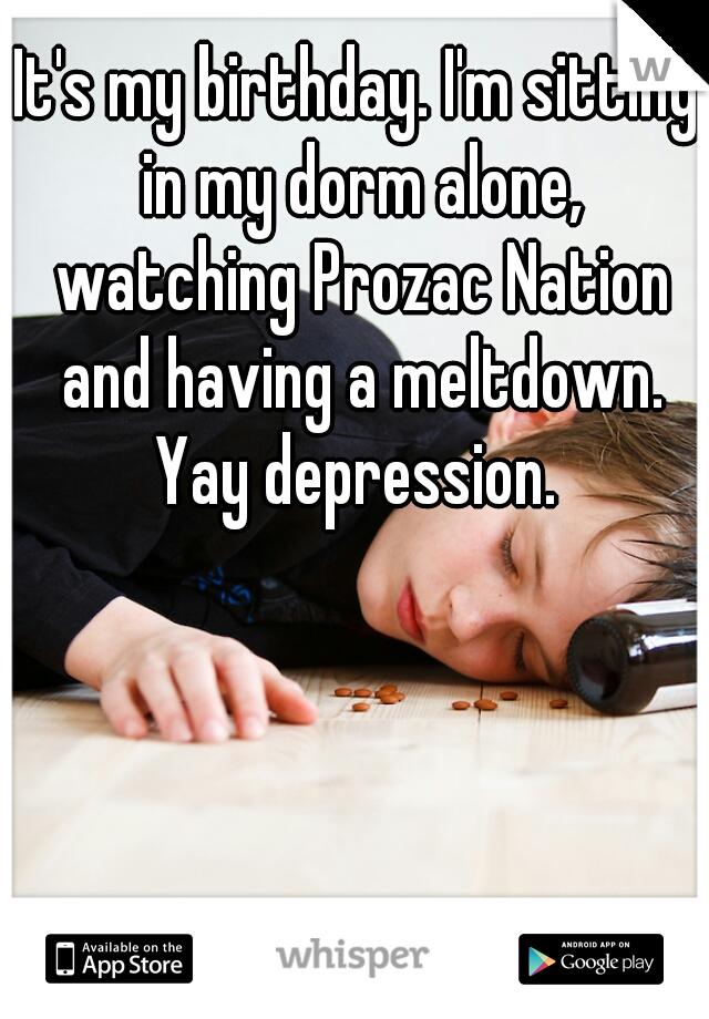It's my birthday. I'm sitting in my dorm alone, watching Prozac Nation and having a meltdown. Yay depression.