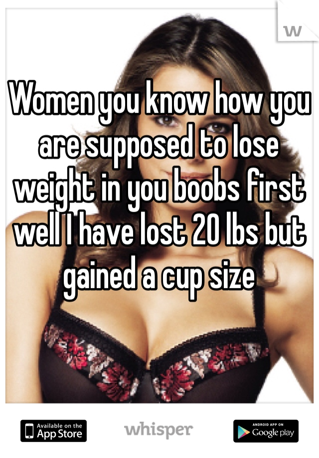 Women you know how you are supposed to lose weight in you boobs first well I have lost 20 lbs but gained a cup size