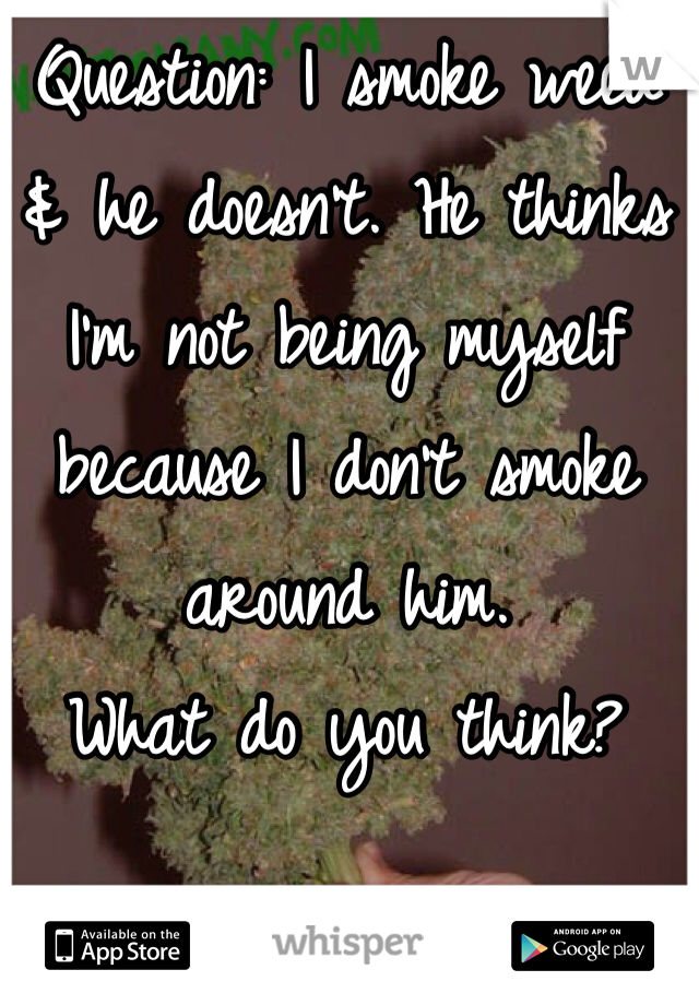 Question: I smoke weed  & he doesn't. He thinks  I'm not being myself  because I don't smoke  around him.  What do you think?