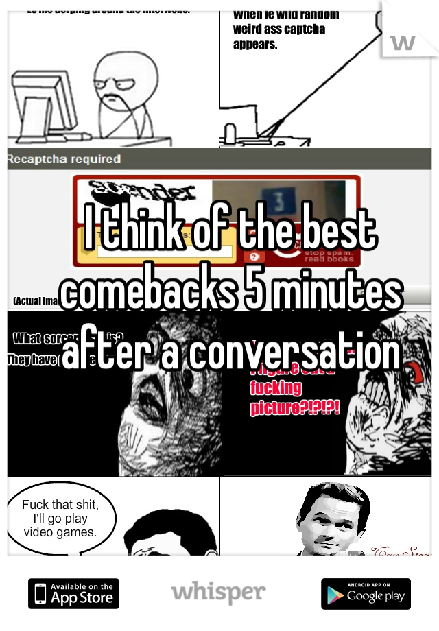 I think of the best comebacks 5 minutes after a conversation