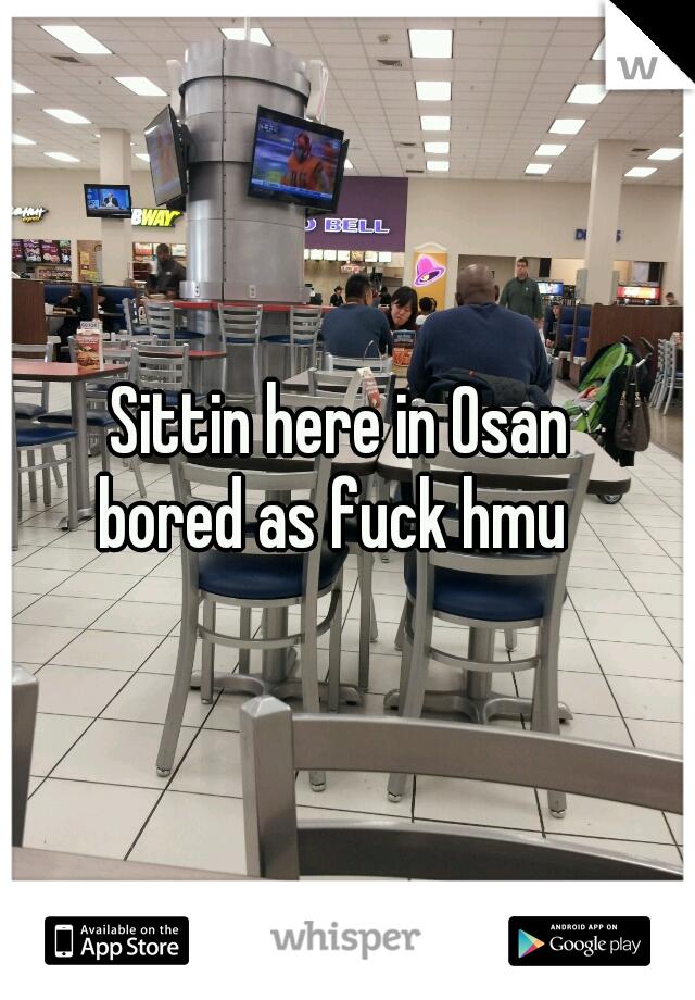 Sittin here in Osan  bored as fuck hmu