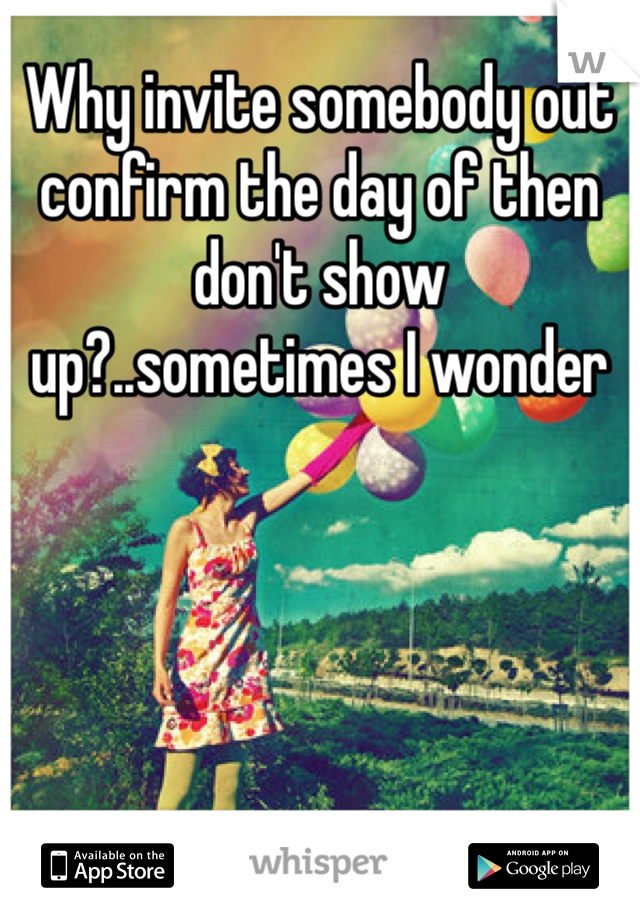Why invite somebody out confirm the day of then don't show up?..sometimes I wonder