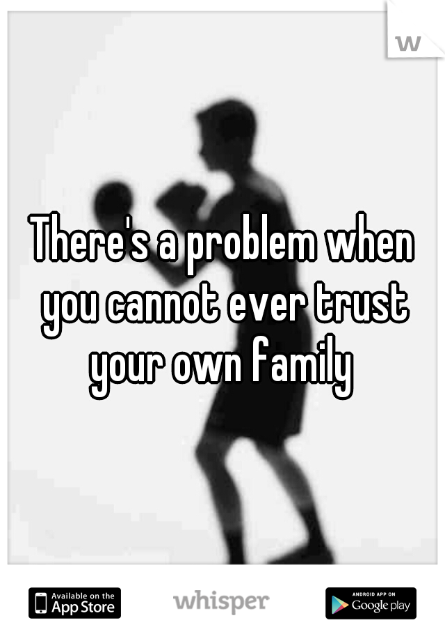 There's a problem when you cannot ever trust your own family